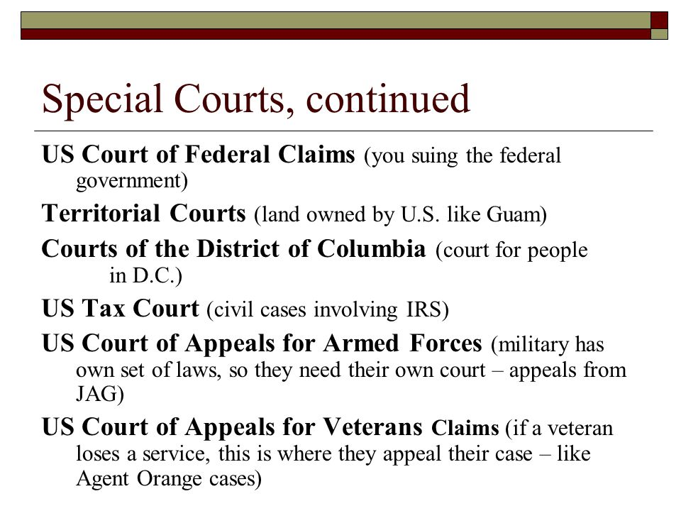 Special Courts, continued US Court of Federal Claims (you suing the federal government) Territorial Courts (land owned by U.S. like Guam) Courts of th