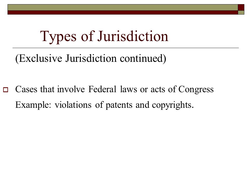 Types of Jurisdiction (Exclusive Jurisdiction continued)  Cases that involve Federal laws or acts of Congress Example: violations of patents and copy