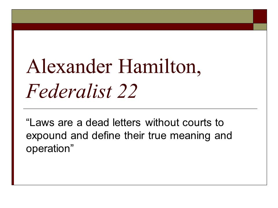 "Alexander Hamilton, Federalist 22 ""Laws are a dead letters without courts to expound and define their true meaning and operation"""