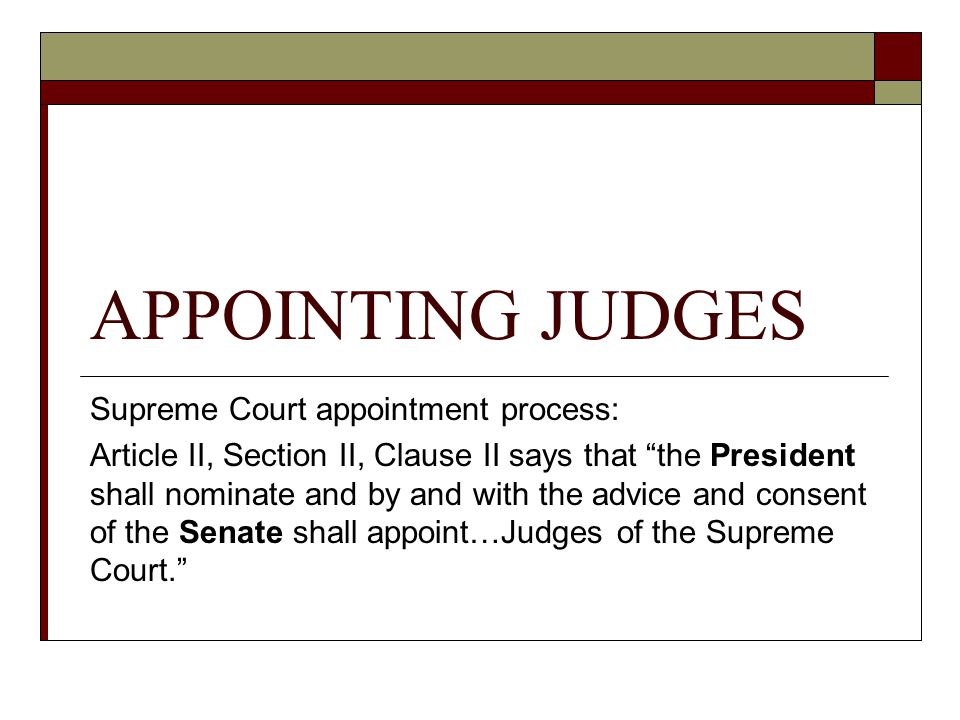 "APPOINTING JUDGES Supreme Court appointment process: Article II, Section II, Clause II says that ""the President shall nominate and by and with the adv"