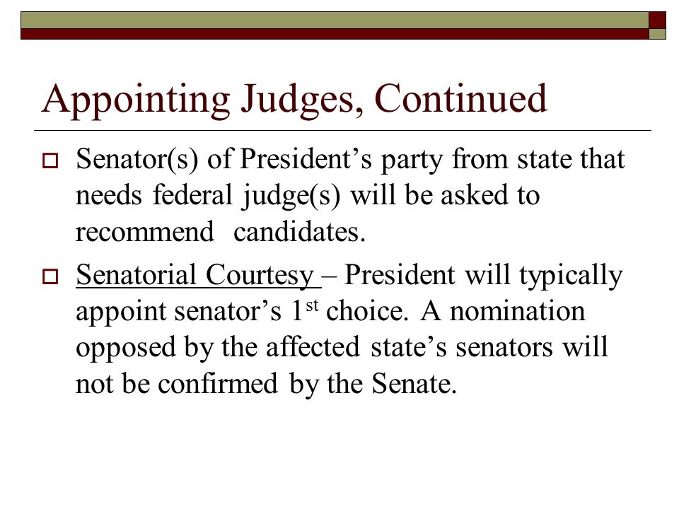 Appointing Judges, Continued  Senator(s) of President's party from state that needs federal judge(s) will be asked to recommend candidates.  Senator