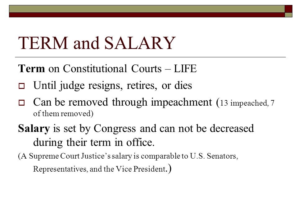 TERM and SALARY Term on Constitutional Courts – LIFE  Until judge resigns, retires, or dies  Can be removed through impeachment ( 13 impeached, 7 of