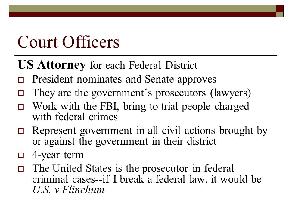 Court Officers US Attorney for each Federal District  President nominates and Senate approves  They are the government's prosecutors (lawyers)  Wor