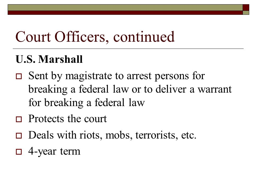 Court Officers, continued U.S. Marshall  Sent by magistrate to arrest persons for breaking a federal law or to deliver a warrant for breaking a feder