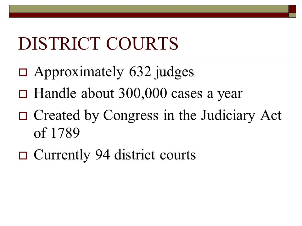 DISTRICT COURTS  Approximately 632 judges  Handle about 300,000 cases a year  Created by Congress in the Judiciary Act of 1789  Currently 94 distr