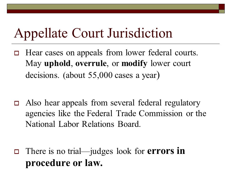 Appellate Court Jurisdiction  Hear cases on appeals from lower federal courts. May uphold, overrule, or modify lower court decisions. (about 55,000 c