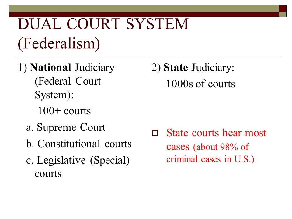 DUAL COURT SYSTEM (Federalism) 1) National Judiciary (Federal Court System): 100+ courts a. Supreme Court b. Constitutional courts c. Legislative (Spe