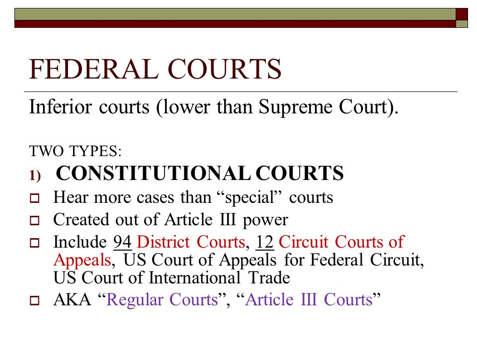 "FEDERAL COURTS Inferior courts (lower than Supreme Court). TWO TYPES: 1) CONSTITUTIONAL COURTS  Hear more cases than ""special"" courts  Created out o"