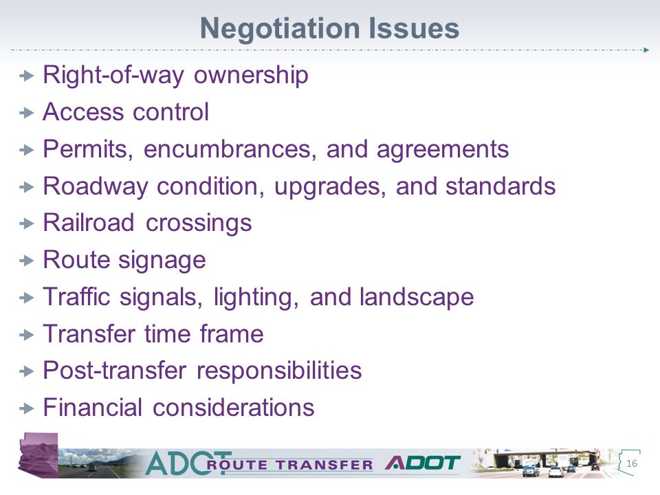 Negotiation Issues  Right-of-way ownership  Access control  Permits, encumbrances, and agreements  Roadway condition, upgrades, and standards  Railroad crossings  Route signage  Traffic signals, lighting, and landscape  Transfer time frame  Post-transfer responsibilities  Financial considerations 16