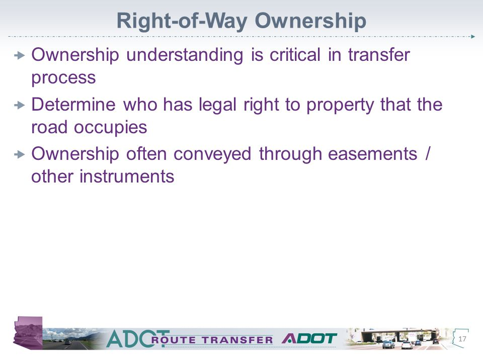 Right-of-Way Ownership  Ownership understanding is critical in transfer process  Determine who has legal right to property that the road occupies  Ownership often conveyed through easements / other instruments 17