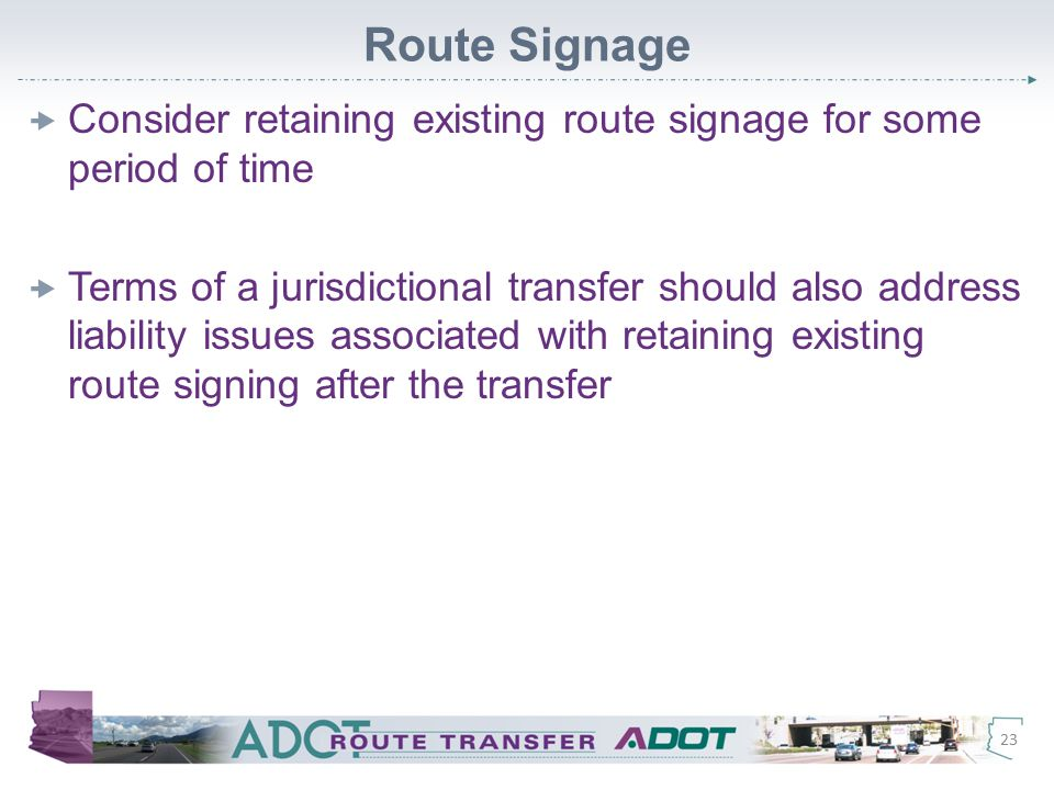 Route Signage  Consider retaining existing route signage for some period of time  Terms of a jurisdictional transfer should also address liability issues associated with retaining existing route signing after the transfer 23