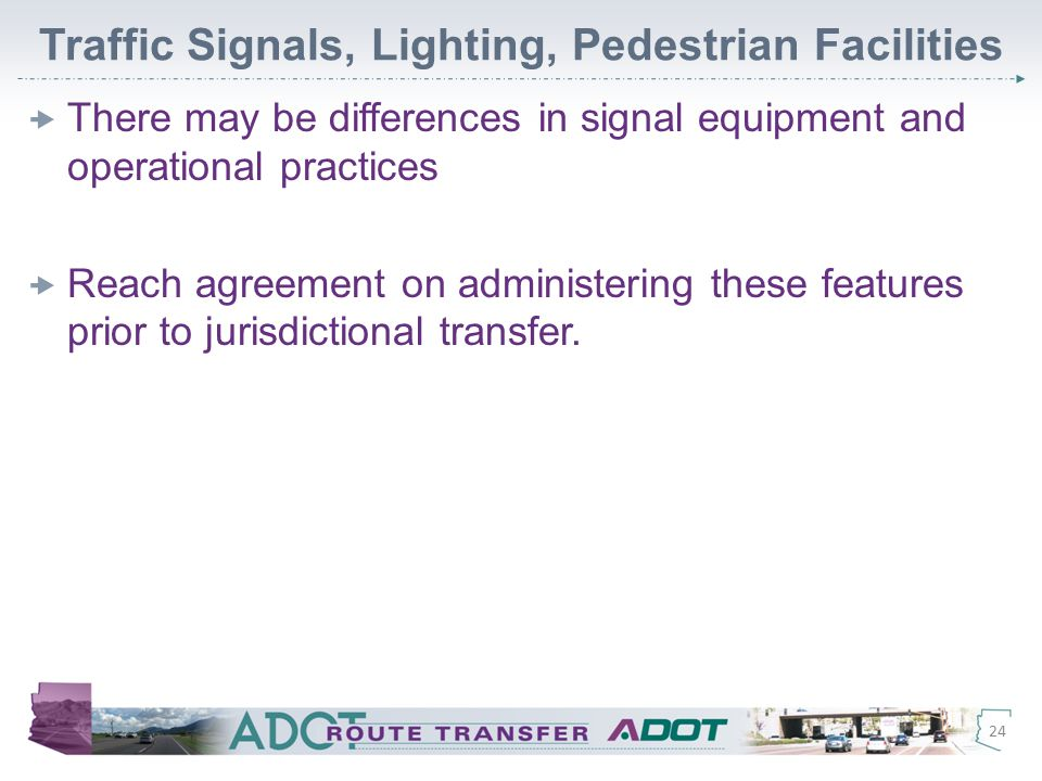 Traffic Signals, Lighting, Pedestrian Facilities  There may be differences in signal equipment and operational practices  Reach agreement on administering these features prior to jurisdictional transfer.