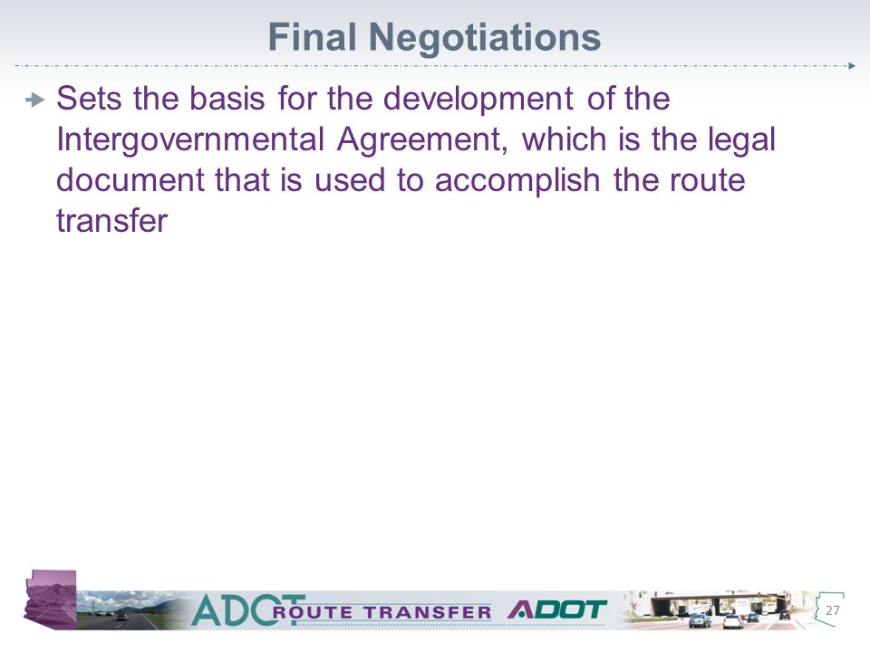 Final Negotiations  Sets the basis for the development of the Intergovernmental Agreement, which is the legal document that is used to accomplish the route transfer 27