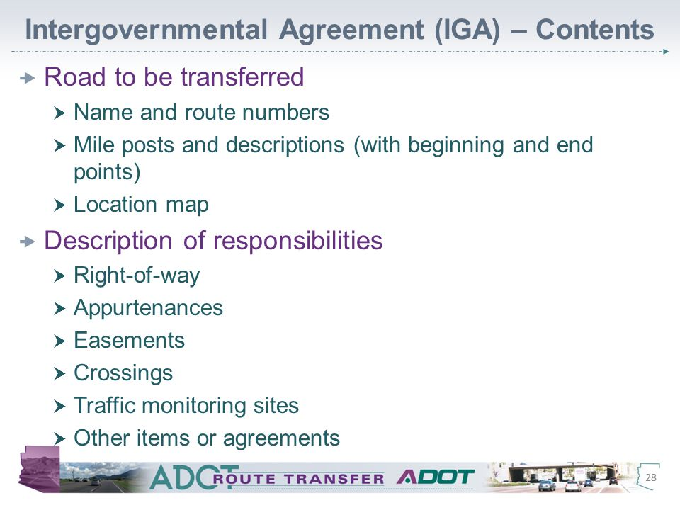 Intergovernmental Agreement (IGA) – Contents  Road to be transferred  Name and route numbers  Mile posts and descriptions (with beginning and end points)  Location map  Description of responsibilities  Right-of-way  Appurtenances  Easements  Crossings  Traffic monitoring sites  Other items or agreements 28