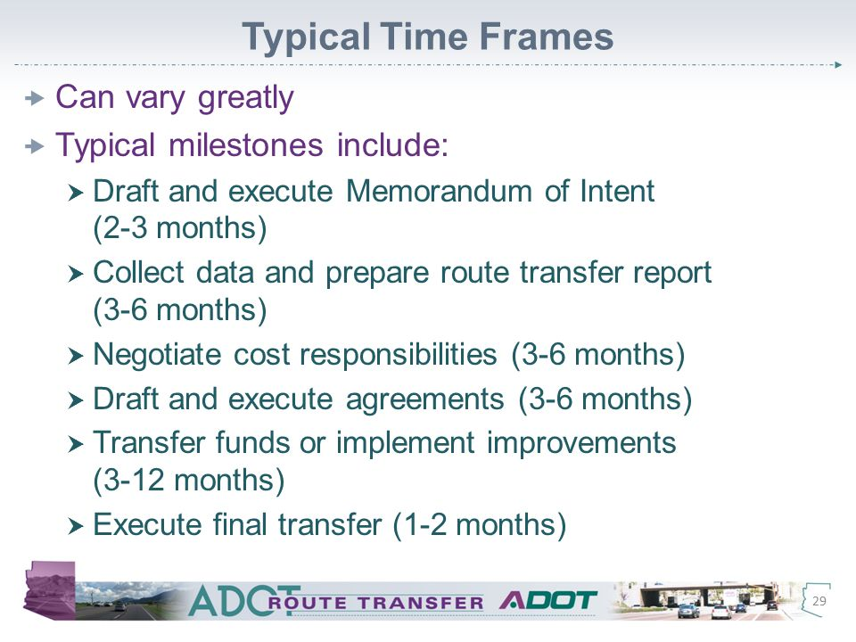 Typical Time Frames  Can vary greatly  Typical milestones include:  Draft and execute Memorandum of Intent (2-3 months)  Collect data and prepare route transfer report (3-6 months)  Negotiate cost responsibilities (3-6 months)  Draft and execute agreements (3-6 months)  Transfer funds or implement improvements (3-12 months)  Execute final transfer (1-2 months) 29