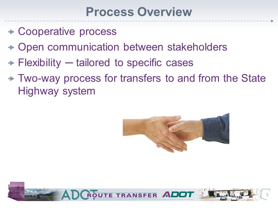 Process Overview  Cooperative process  Open communication between stakeholders  Flexibility ─ tailored to specific cases  Two-way process for transfers to and from the State Highway system 3