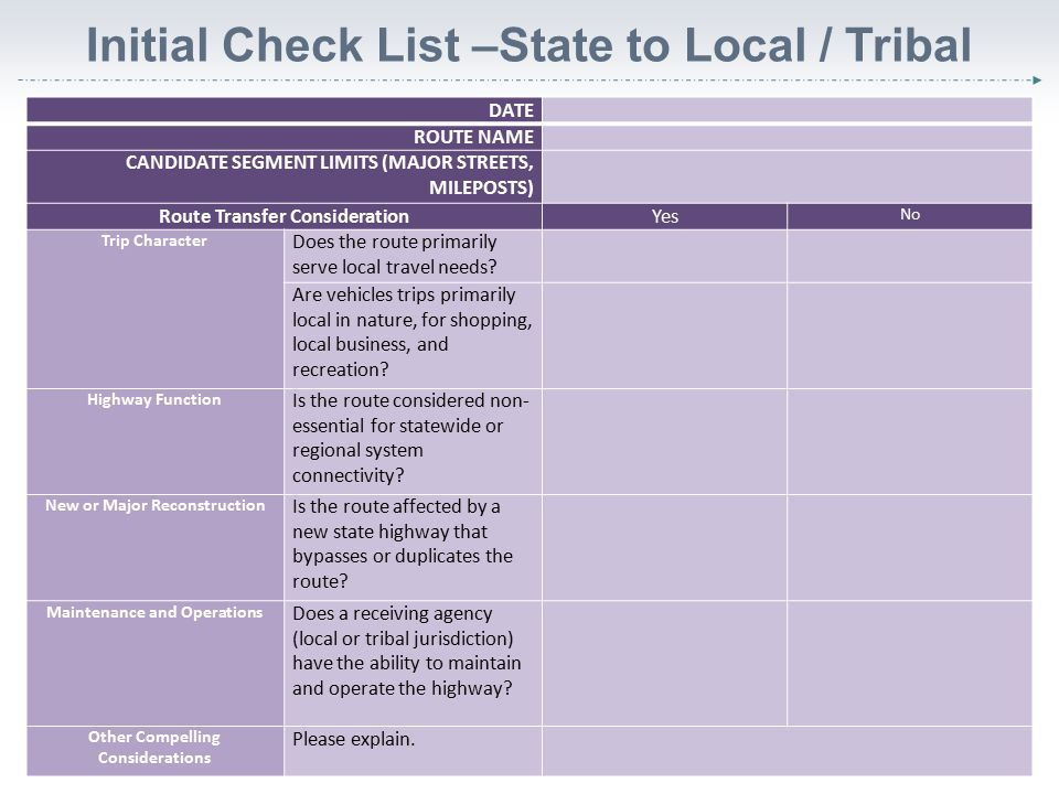 Initial Check List – Local / Tribal to State  Trip character  Highway function  Planned improvements  Maintenance and operation  Other considerations 6 DATE ROUTE NAME CANDIDATE SEGMENT LIMITS (MAJOR STREETS, MILEPOSTS) Route Transfer ConsiderationYesNo Trip CharacterDoes the route primarily serve statewide or regional travel needs.