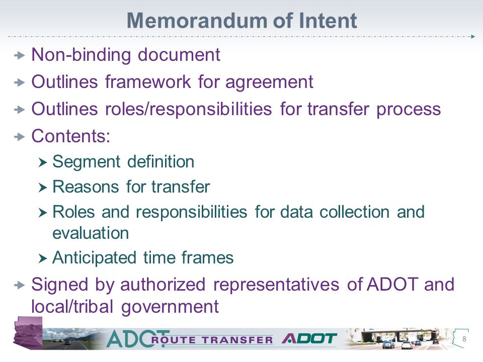 Memorandum of Intent  Non-binding document  Outlines framework for agreement  Outlines roles/responsibilities for transfer process  Contents:  Segment definition  Reasons for transfer  Roles and responsibilities for data collection and evaluation  Anticipated time frames  Signed by authorized representatives of ADOT and local/tribal government 8
