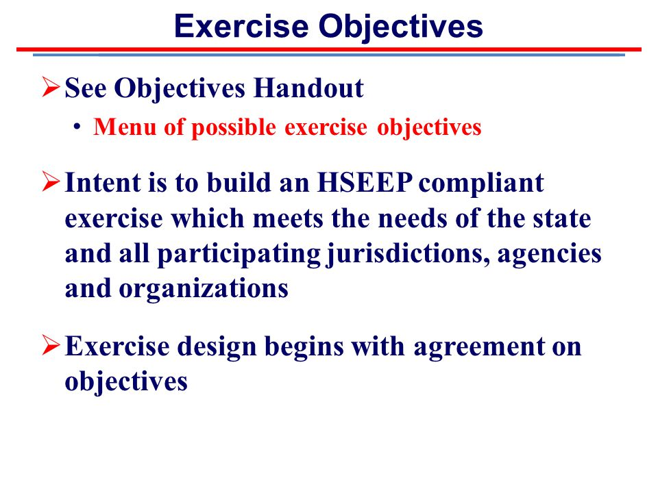 Exercise Objectives  See Objectives Handout Menu of possible exercise objectives  Intent is to build an HSEEP compliant exercise which meets the needs of the state and all participating jurisdictions, agencies and organizations  Exercise design begins with agreement on objectives