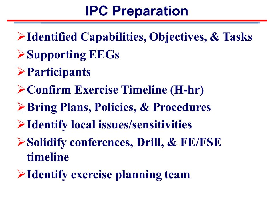 IPC Preparation  Identified Capabilities, Objectives, & Tasks  Supporting EEGs  Participants  Confirm Exercise Timeline (H-hr)  Bring Plans, Policies, & Procedures  Identify local issues/sensitivities  Solidify conferences, Drill, & FE/FSE timeline  Identify exercise planning team