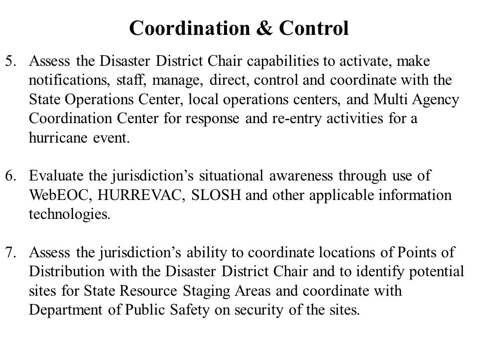 Coordination & Control 5.Assess the Disaster District Chair capabilities to activate, make notifications, staff, manage, direct, control and coordinate with the State Operations Center, local operations centers, and Multi Agency Coordination Center for response and re-entry activities for a hurricane event.