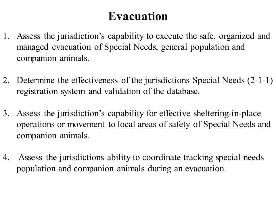 Evacuation 1.Assess the jurisdiction's capability to execute the safe, organized and managed evacuation of Special Needs, general population and companion animals.
