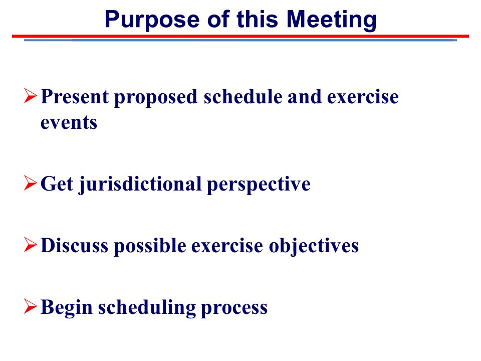 Purpose of this Meeting  Present proposed schedule and exercise events  Get jurisdictional perspective  Discuss possible exercise objectives  Begin scheduling process