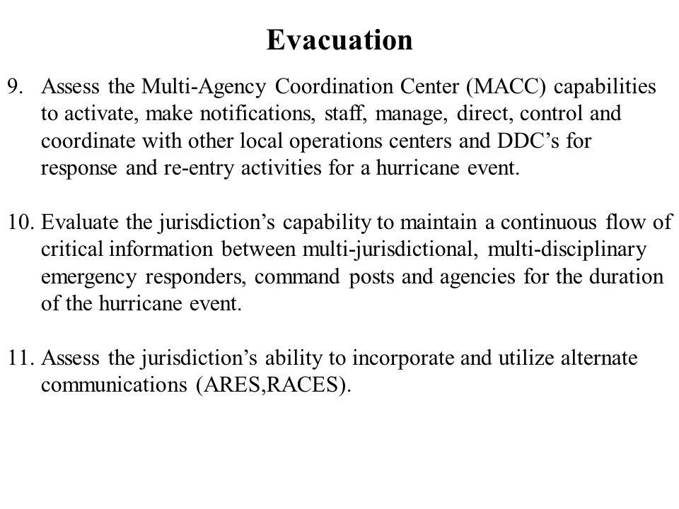 Evacuation 9.Assess the Multi-Agency Coordination Center (MACC) capabilities to activate, make notifications, staff, manage, direct, control and coordinate with other local operations centers and DDC's for response and re-entry activities for a hurricane event.