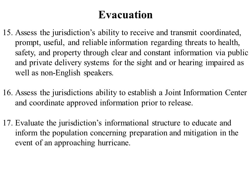 Evacuation 15.Assess the jurisdiction's ability to receive and transmit coordinated, prompt, useful, and reliable information regarding threats to health, safety, and property through clear and constant information via public and private delivery systems for the sight and or hearing impaired as well as non-English speakers.