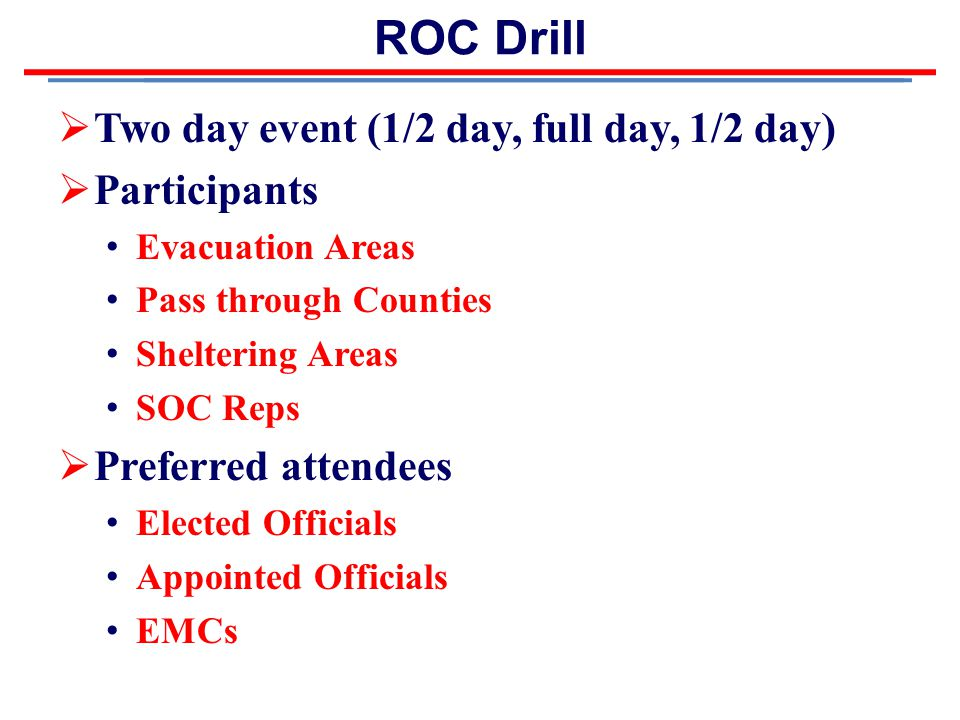ROC Drill  Two day event (1/2 day, full day, 1/2 day)  Participants Evacuation Areas Pass through Counties Sheltering Areas SOC Reps  Preferred attendees Elected Officials Appointed Officials EMCs