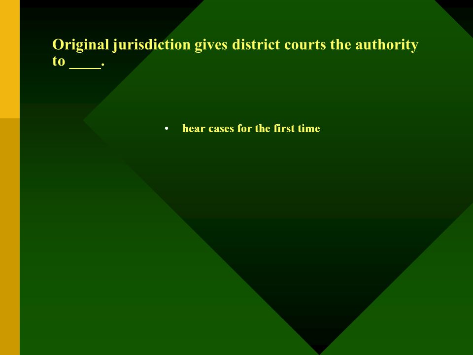 Original jurisdiction gives district courts the authority to ____. hear cases for the first time