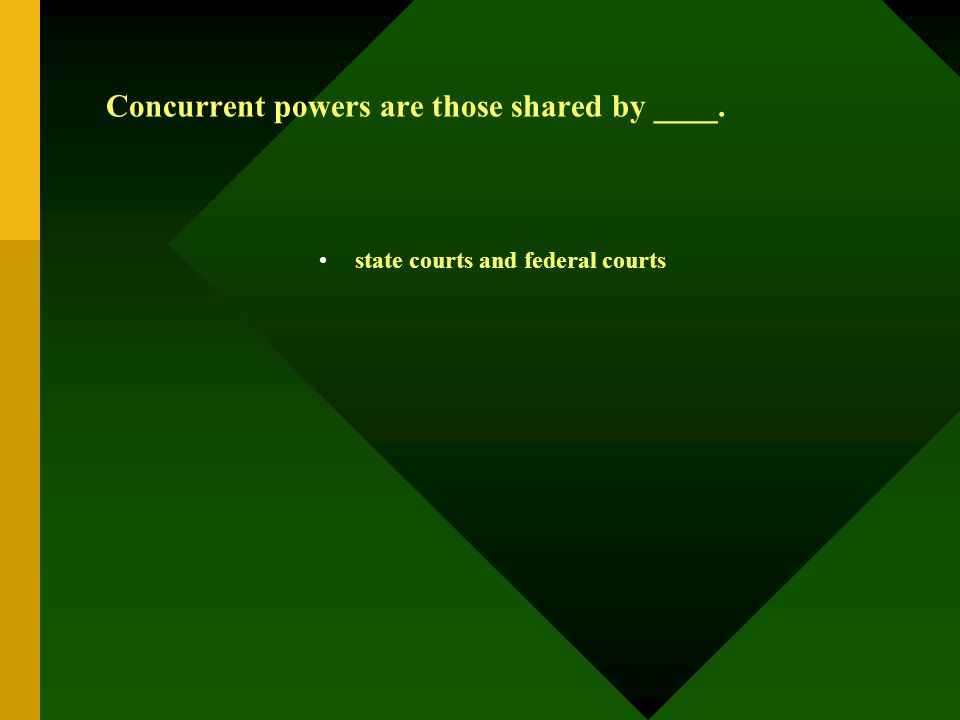 Concurrent powers are those shared by ____. state courts and federal courts