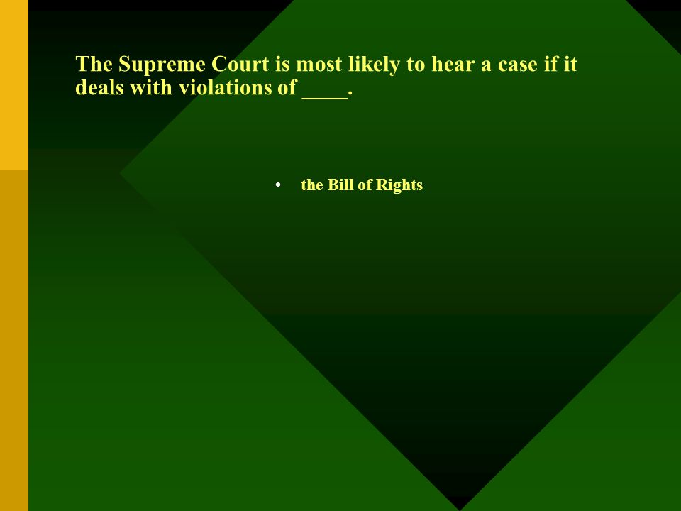 The Supreme Court is most likely to hear a case if it deals with violations of ____. the Bill of Rights