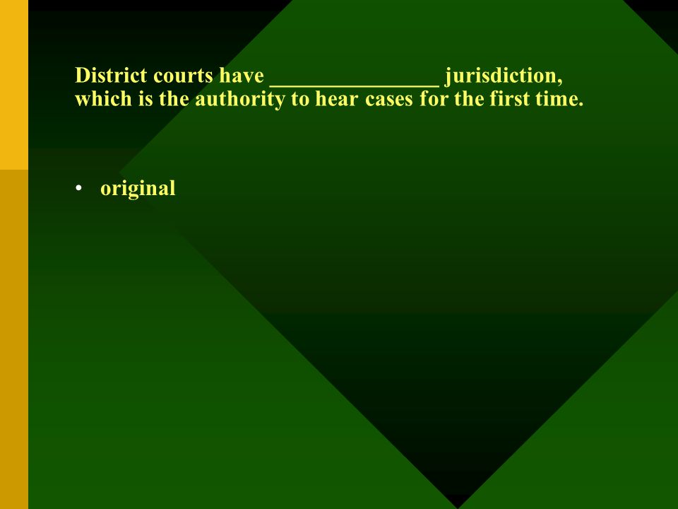 District courts have _______________ jurisdiction, which is the authority to hear cases for the first time. original
