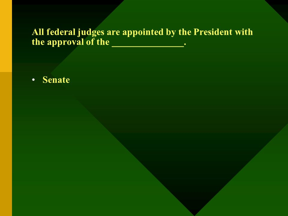 All federal judges are appointed by the President with the approval of the _______________. Senate