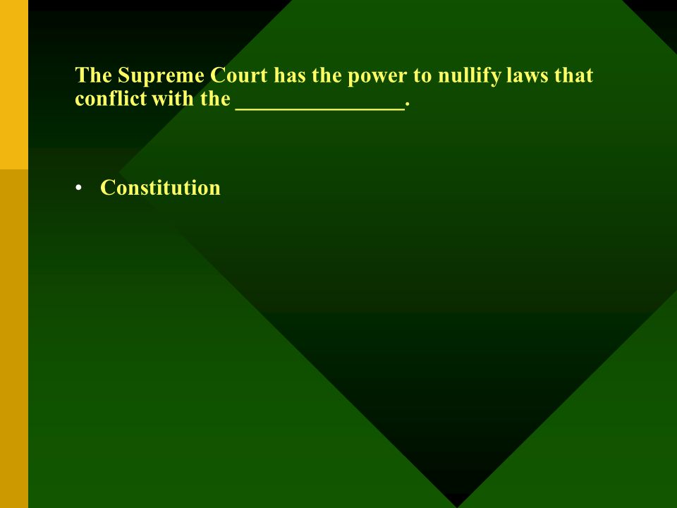 The Supreme Court has the power to nullify laws that conflict with the _______________. Constitution
