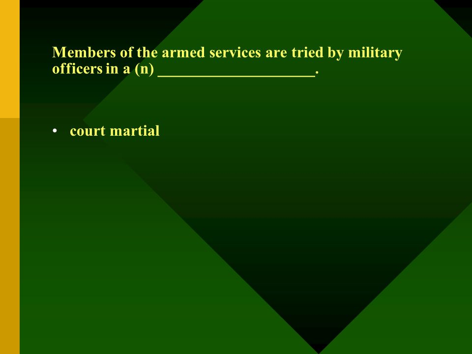 Members of the armed services are tried by military officers in a (n) ____________________. court martial