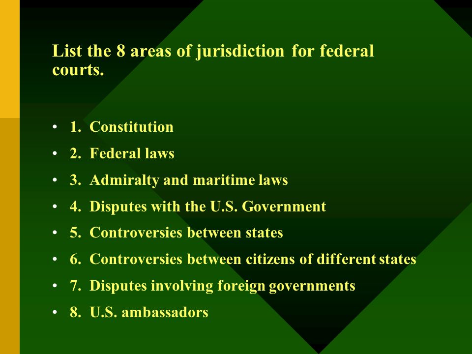 List the 8 areas of jurisdiction for federal courts. 1. Constitution 2. Federal laws 3. Admiralty and maritime laws 4. Disputes with the U.S. Governme