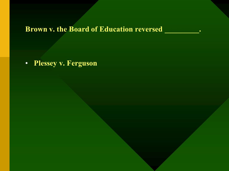Brown v. the Board of Education reversed _________. Plessey v. Ferguson