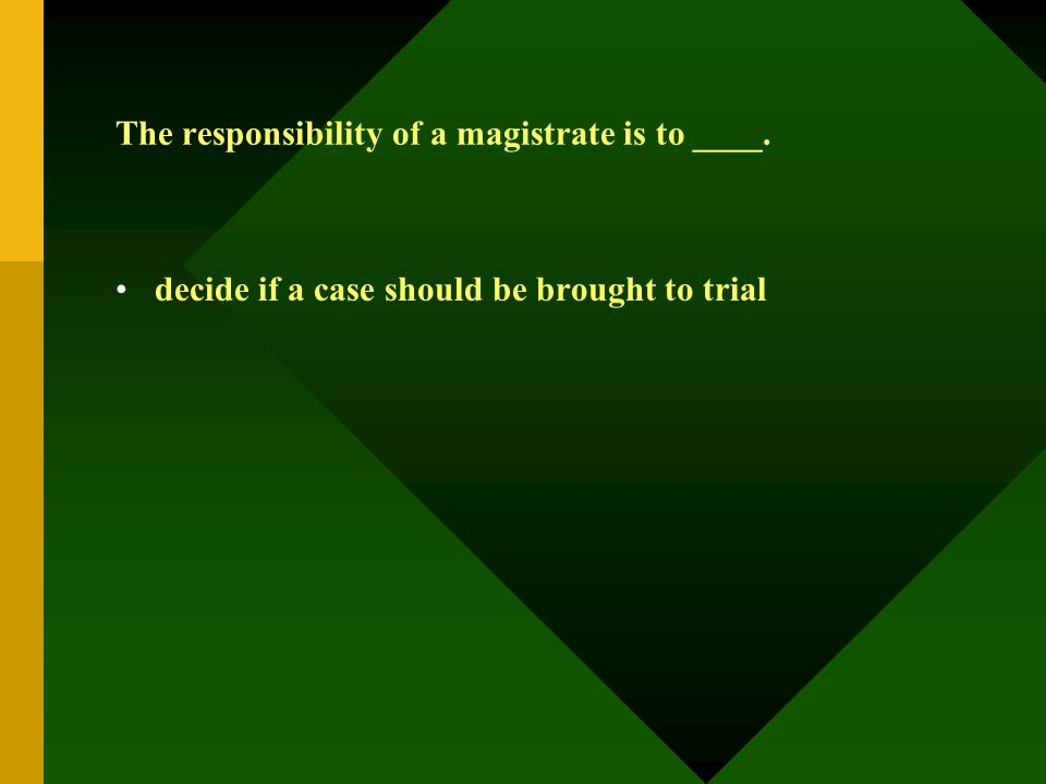 The responsibility of a magistrate is to ____. decide if a case should be brought to trial