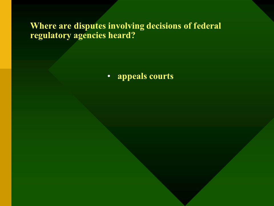 Where are disputes involving decisions of federal regulatory agencies heard? appeals courts