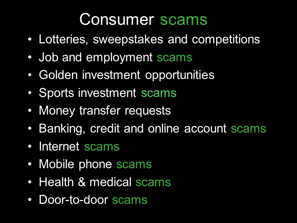 Consumer scams Lotteries, sweepstakes and competitions Job and employment scams Golden investment opportunities Sports investment scams Money transfer