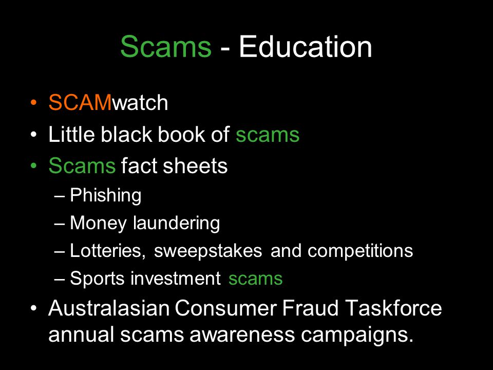 Scams - Education SCAMwatch Little black book of scams Scams fact sheets –Phishing –Money laundering –Lotteries, sweepstakes and competitions –Sports