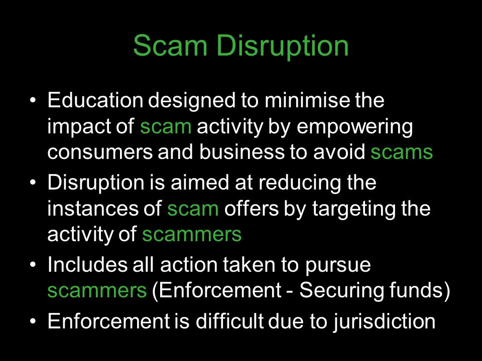 Scam Disruption Education designed to minimise the impact of scam activity by empowering consumers and business to avoid scams Disruption is aimed at
