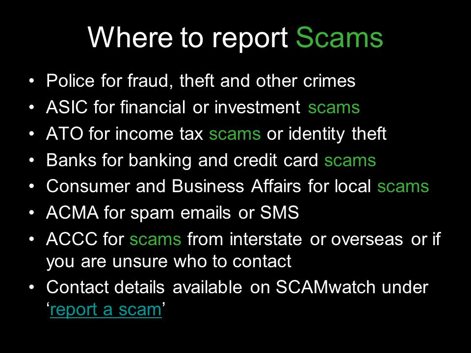 Where to report Scams Police for fraud, theft and other crimes ASIC for financial or investment scams ATO for income tax scams or identity theft Banks