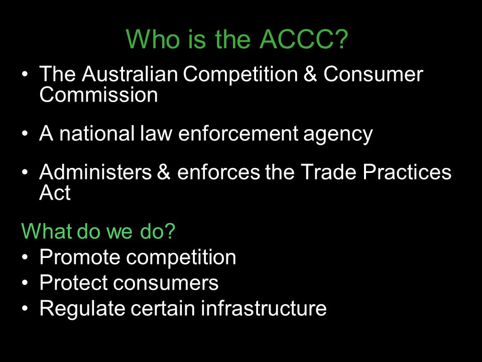 Who is the ACCC? The Australian Competition & Consumer Commission A national law enforcement agency Administers & enforces the Trade Practices Act Wha