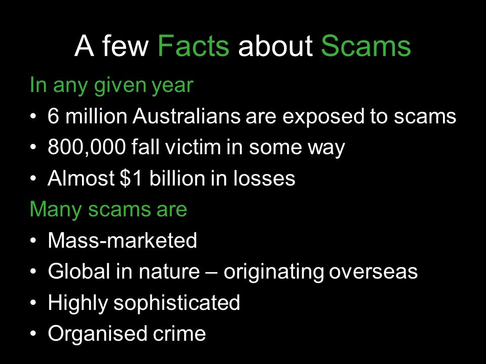 A few Facts about Scams In any given year 6 million Australians are exposed to scams 800,000 fall victim in some way Almost $1 billion in losses Many