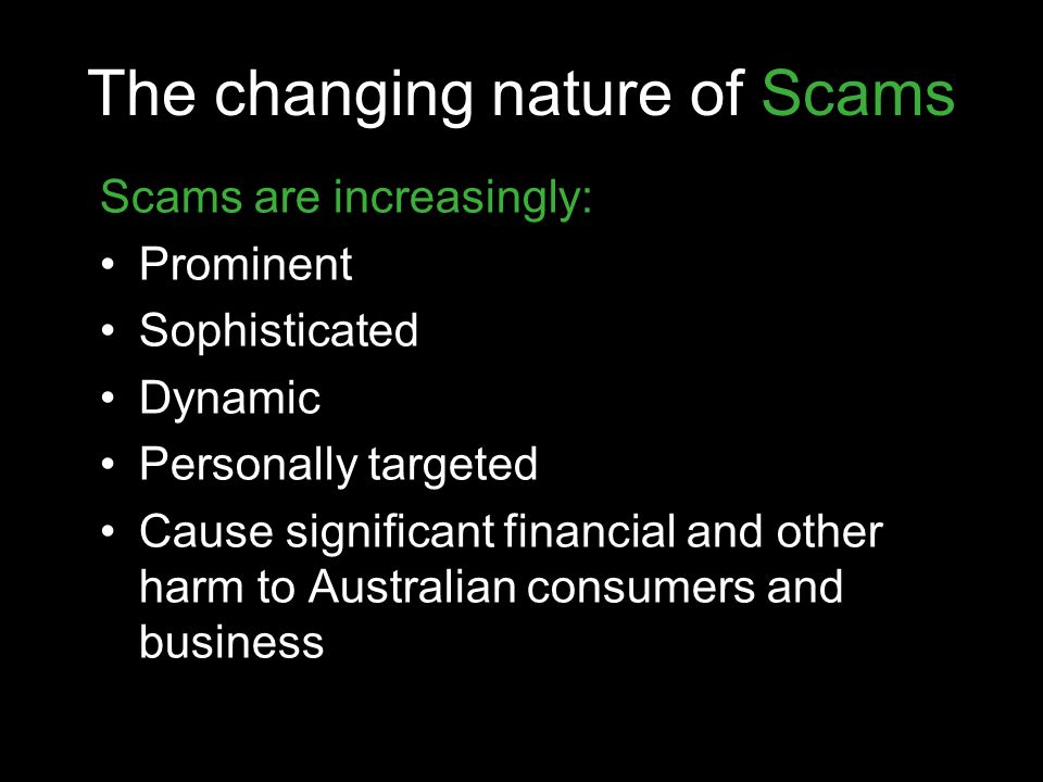 The changing nature of Scams Scams are increasingly: Prominent Sophisticated Dynamic Personally targeted Cause significant financial and other harm to