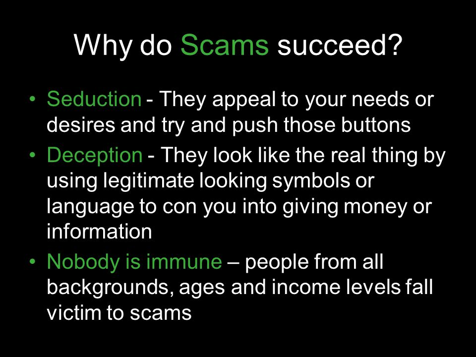 Why do Scams succeed? Seduction - They appeal to your needs or desires and try and push those buttons Deception - They look like the real thing by usi