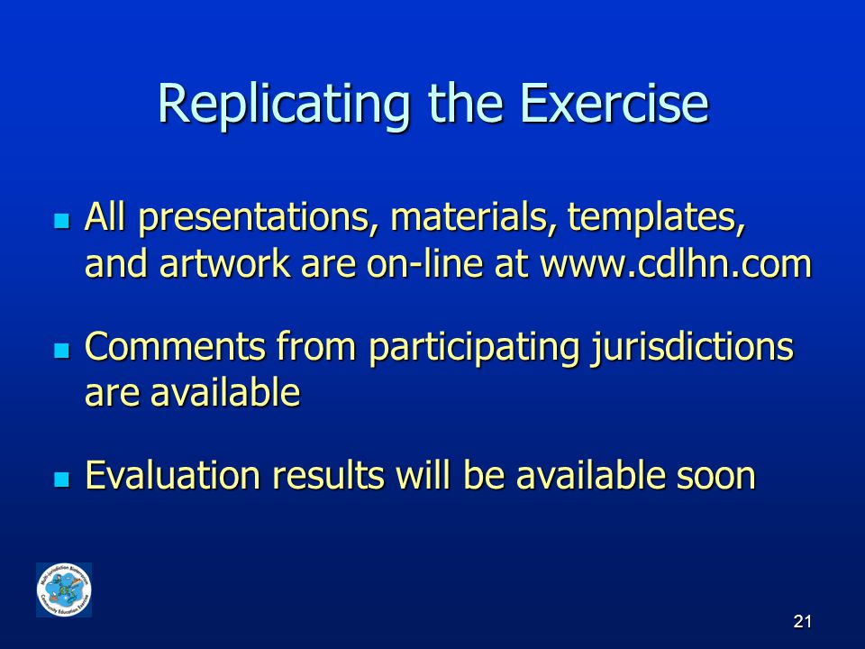 21 Replicating the Exercise All presentations, materials, templates, and artwork are on-line at www.cdlhn.com All presentations, materials, templates, and artwork are on-line at www.cdlhn.com Comments from participating jurisdictions are available Comments from participating jurisdictions are available Evaluation results will be available soon Evaluation results will be available soon